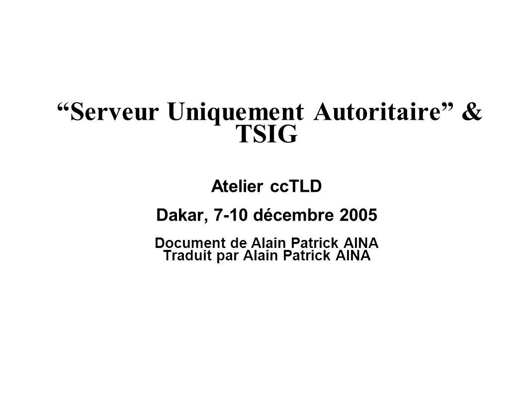 Serveur Uniquement Autoritaire & TSIG Atelier ccTLD Dakar, 7-10 décembre 2005 Document de Alain Patrick AINA Traduit par Alain Patrick AINA