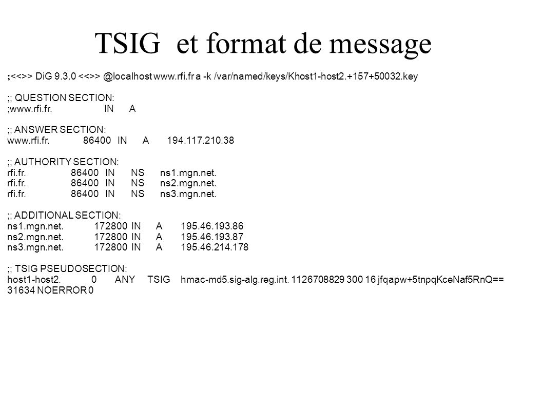 TSIG et format de message ; > DiG 9.3.0 > @localhost www.rfi.fr a -k /var/named/keys/Khost1-host2.+157+50032.key ;; QUESTION SECTION: ;www.rfi.fr.