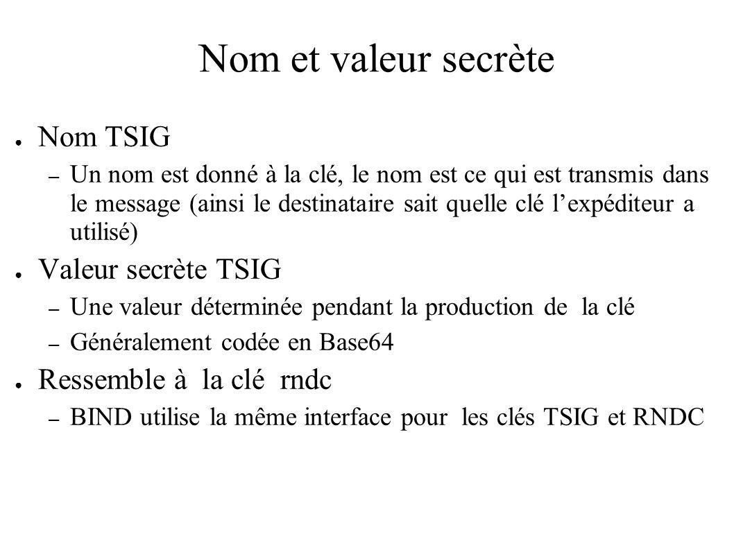 Nom et valeur secrète Nom TSIG – Un nom est donné à la clé, le nom est ce qui est transmis dans le message (ainsi le destinataire sait quelle clé lexpéditeur a utilisé) Valeur secrète TSIG – Une valeur déterminée pendant la production de la clé – Généralement codée en Base64 Ressemble à la clé rndc – BIND utilise la même interface pour les clés TSIG et RNDC