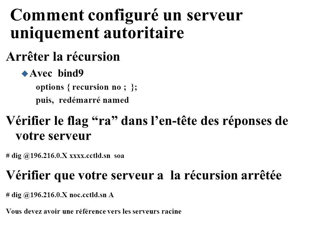 Comment configuré un serveur uniquement autoritaire Arrêter la récursion Avec bind9 options { recursion no ; }; puis, redémarré named Vérifier le flag ra dans len-tête des réponses de votre serveur # dig @196.216.0.X xxxx.cctld.sn soa Vérifier que votre serveur a la récursion arrêtée # dig @196.216.0.X noc.cctld.sn A Vous devez avoir une référence vers les serveurs racine