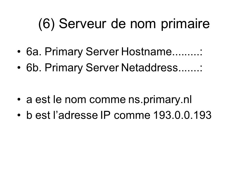 (6) Serveur de nom primaire 6a. Primary Server Hostname.........: 6b. Primary Server Netaddress.......: a est le nom comme ns.primary.nl b est ladress