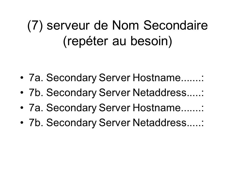 (7) serveur de Nom Secondaire (repéter au besoin) 7a. Secondary Server Hostname.......: 7b. Secondary Server Netaddress.....: 7a. Secondary Server Hos