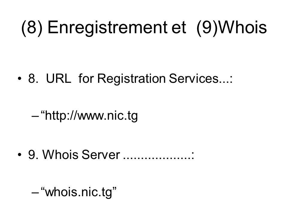 (8) Enregistrement et (9)Whois 8. URL for Registration Services...: –http://www.nic.tg 9. Whois Server...................: –whois.nic.tg