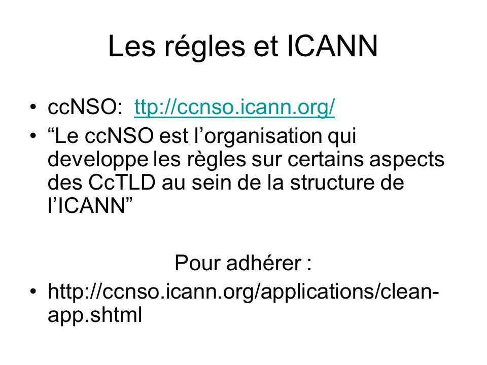 Les régles et ICANN ccNSO: ttp://ccnso.icann.org/ttp://ccnso.icann.org/ Le ccNSO est lorganisation qui developpe les règles sur certains aspects des CcTLD au sein de la structure de lICANN Pour adhérer : http://ccnso.icann.org/applications/clean- app.shtml