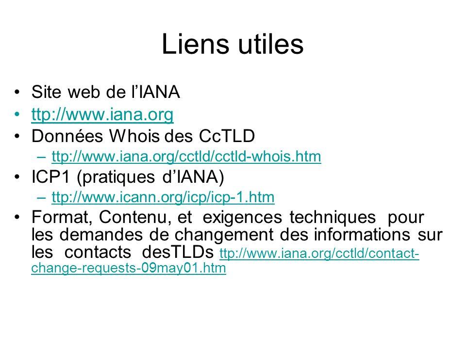 Liens utiles Site web de lIANA ttp://www.iana.org Données Whois des CcTLD –ttp://www.iana.org/cctld/cctld-whois.htmttp://www.iana.org/cctld/cctld-whois.htm ICP1 (pratiques dIANA) –ttp://www.icann.org/icp/icp-1.htmttp://www.icann.org/icp/icp-1.htm Format, Contenu, et exigences techniques pour les demandes de changement des informations sur les contacts desTLDs ttp://www.iana.org/cctld/contact- change-requests-09may01.htm ttp://www.iana.org/cctld/contact- change-requests-09may01.htm
