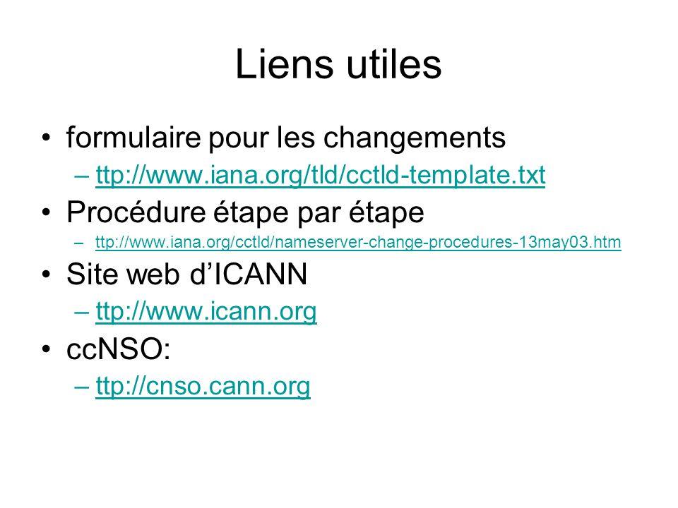 Liens utiles formulaire pour les changements –ttp://www.iana.org/tld/cctld-template.txtttp://www.iana.org/tld/cctld-template.txt Procédure étape par étape –ttp://www.iana.org/cctld/nameserver-change-procedures-13may03.htmttp://www.iana.org/cctld/nameserver-change-procedures-13may03.htm Site web dICANN –ttp://www.icann.orgttp://www.icann.org ccNSO: –ttp://cnso.cann.orgttp://cnso.cann.org