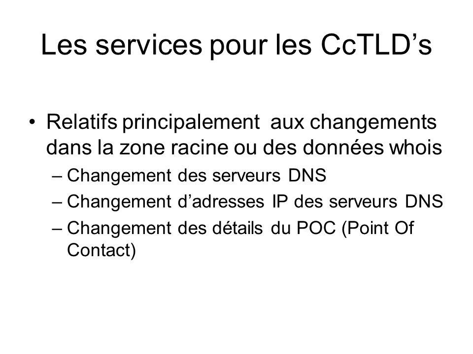 Les services pour les CcTLDs Relatifs principalement aux changements dans la zone racine ou des données whois –Changement des serveurs DNS –Changement dadresses IP des serveurs DNS –Changement des détails du POC (Point Of Contact)