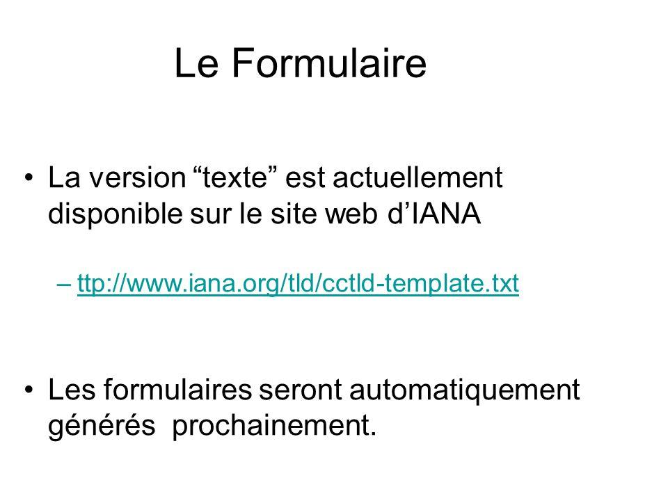 Le Formulaire La version texte est actuellement disponible sur le site web dIANA –ttp://www.iana.org/tld/cctld-template.txtttp://www.iana.org/tld/cctld-template.txt Les formulaires seront automatiquement générés prochainement.