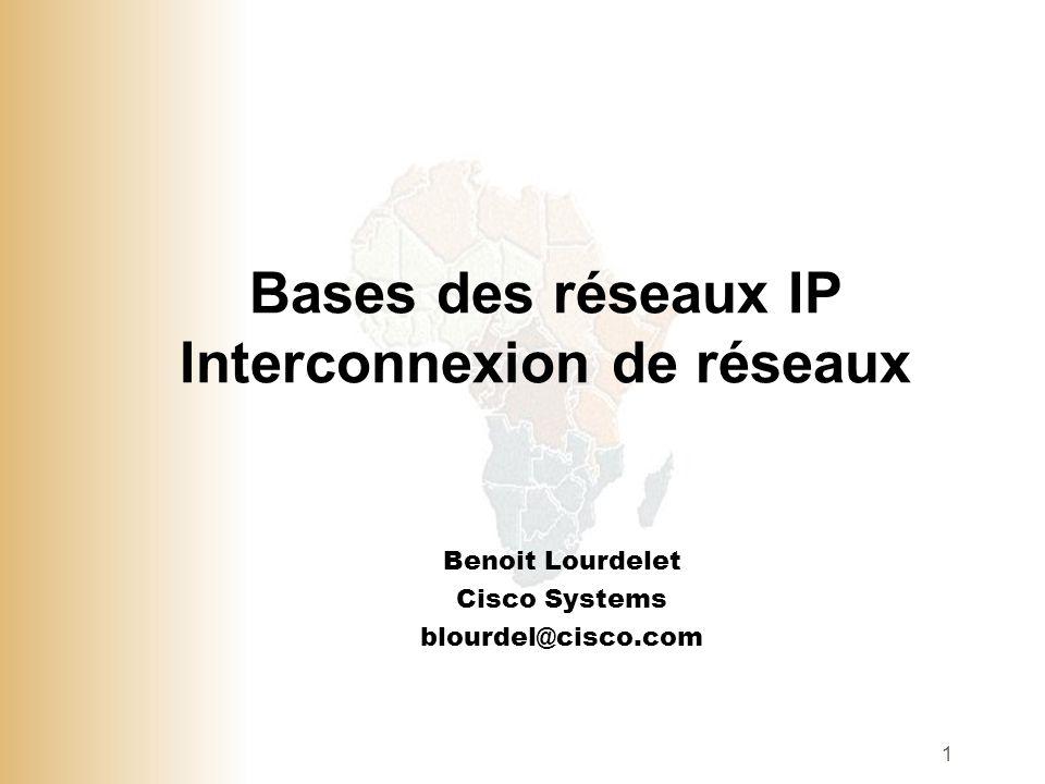 1 Bases des réseaux IP Interconnexion de réseaux Benoit Lourdelet Cisco Systems blourdel@cisco.com