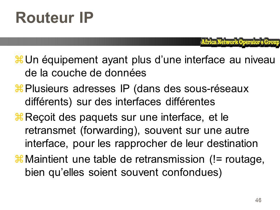 46 Routeur IP zUn équipement ayant plus dune interface au niveau de la couche de données zPlusieurs adresses IP (dans des sous-réseaux différents) sur