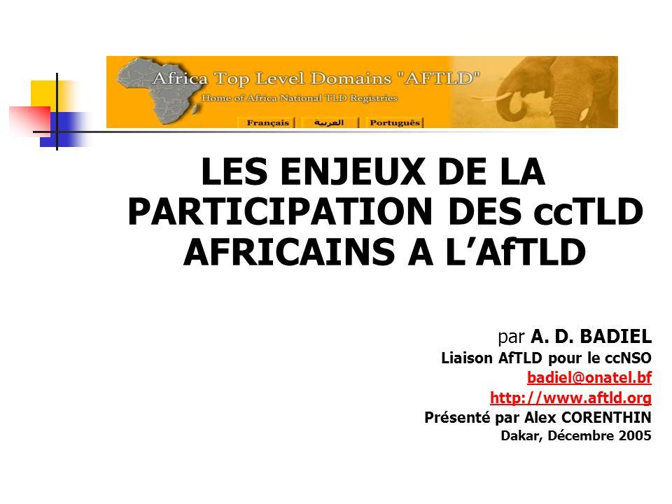 LES ENJEUX DE LA PARTICIPATION DES ccTLD AFRICAINS A LAfTLD par A. D. BADIEL Liaison AfTLD pour le ccNSO badiel@onatel.bf http://www.aftld.org Présent