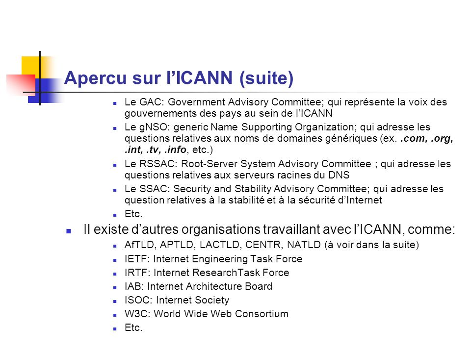 Apercu sur lICANN (suite) Le GAC: Government Advisory Committee; qui représente la voix des gouvernements des pays au sein de lICANN Le gNSO: generic Name Supporting Organization; qui adresse les questions relatives aux noms de domaines génériques (ex..com,.org,.int,.tv,.info, etc.) Le RSSAC: Root-Server System Advisory Committee ; qui adresse les questions relatives aux serveurs racines du DNS Le SSAC: Security and Stability Advisory Committee; qui adresse les question relatives à la stabilité et à la sécurité dInternet Etc.