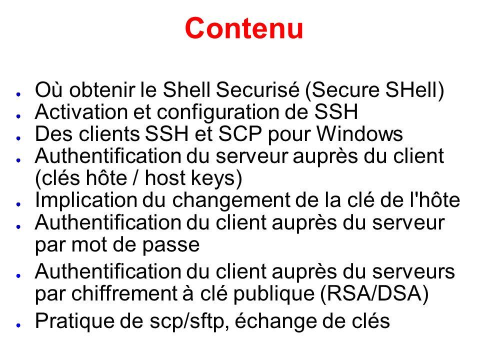 Conseils SSH Vous avez un choix pour les types de clé d authentification – RSA ou DSA Les fichiers importants: /etc/ssh/ssh_config /etc/ssh/sshd_config ~/.ssh/id_dsa et id_dsa.pub ~/.ssh/id_rsa et id_rsa.pub ~/.ssh/known_hosts ~/.ssh/authorized_keys Et remarquer les clés de serveur /etc/ssh_host_* Lisez en entier les pages de manuel de ssh et sshd: man ssh, man sshd