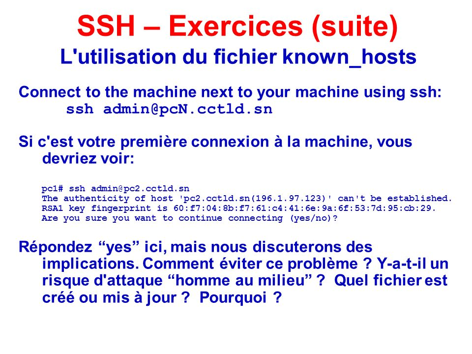 L utilisation du fichier known_hosts Connect to the machine next to your machine using ssh: ssh admin@pcN.cctld.sn Si c est votre première connexion à la machine, vous devriez voir: pc1# ssh admin@pc2.cctld.sn The authenticity of host pc2.cctld.sn(196.1.97.123) can t be established.
