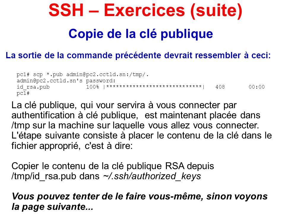Copie de la clé publique La sortie de la commande précédente devrait ressembler à ceci: SSH – Exercices (suite) pc1# scp *.pub admin@pc2.cctld.sn:/tmp