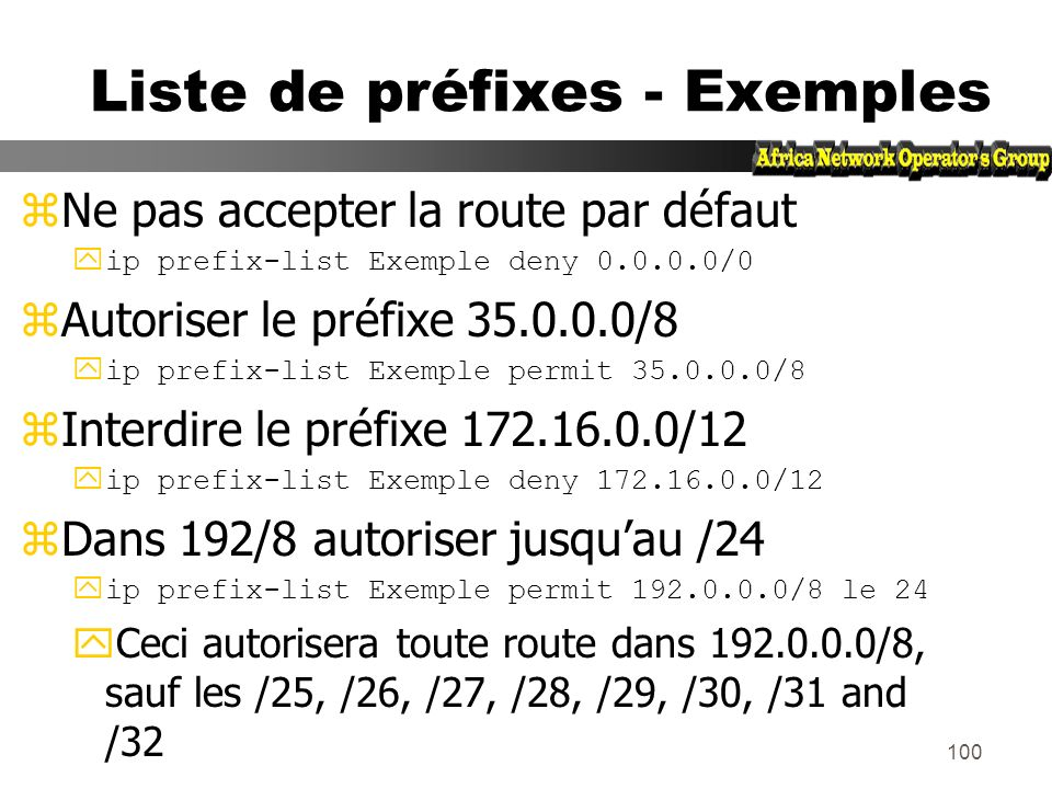 99 Politique - Liste de préfixes zFiltrage par voisin ycest une configuration incrémentale zAccess-list utilisées très performantes zFonctionne en ent
