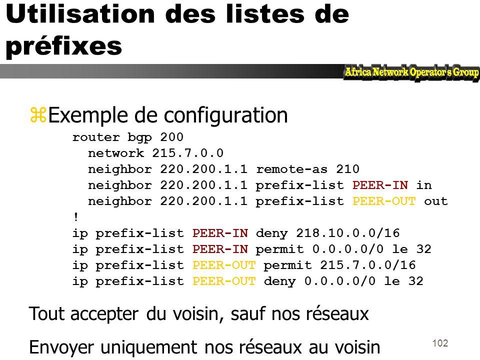 101 Listes de préfixes - Exemples 2 zDans 192/8 interdire /25 et au-delà ip prefix-list Exemple deny 192.0.0.0/8 ge 25 yCeci interdit les préfixes de