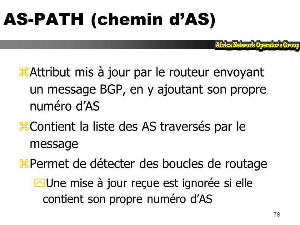 77 Liste des attributs de chemins BGP zOrigine zAS-path (chemin dAS) zNext-hop (prochain routeur) zMulti-Exit Discriminator (MED) zLocal preference (p