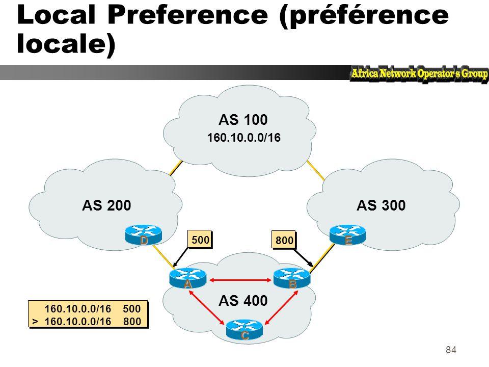 83 Local Preference (préference locale) Obligatoire pour iBGP, non utilisé dans eBGP z Valeur par défaut chez Cisco : 100 z Paramètre local à un AS z