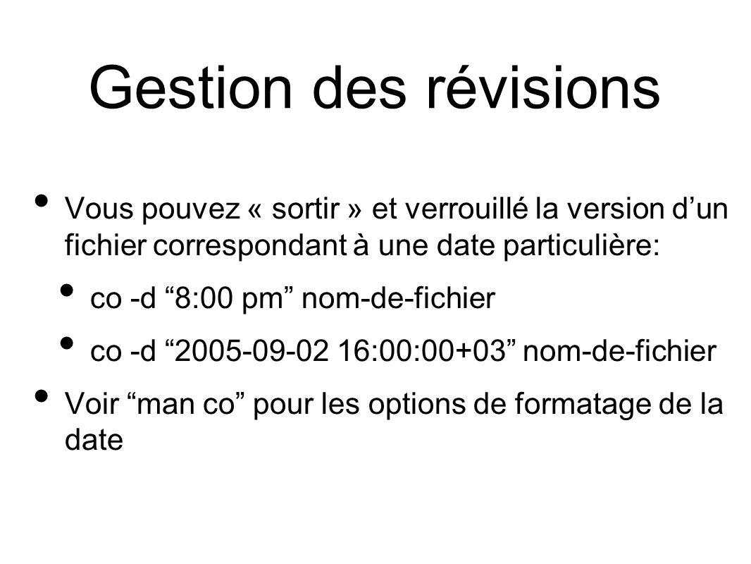 Gestion des révisions Vous pouvez « sortir » et verrouillé la version dun fichier correspondant à une date particulière: co -d 8:00 pm nom-de-fichier co -d 2005-09-02 16:00:00+03 nom-de-fichier Voir man co pour les options de formatage de la date