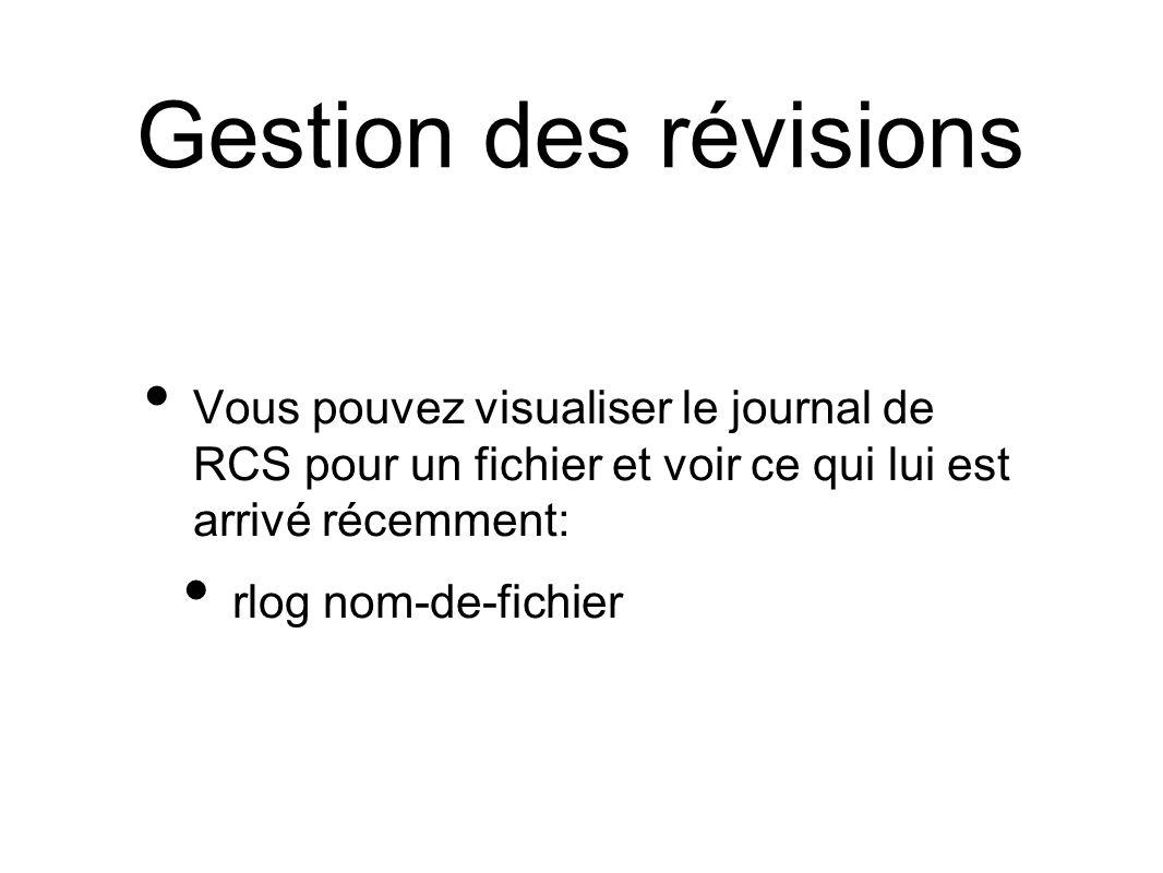 Gestion des révisions Vous pouvez visualiser le journal de RCS pour un fichier et voir ce qui lui est arrivé récemment: rlog nom-de-fichier