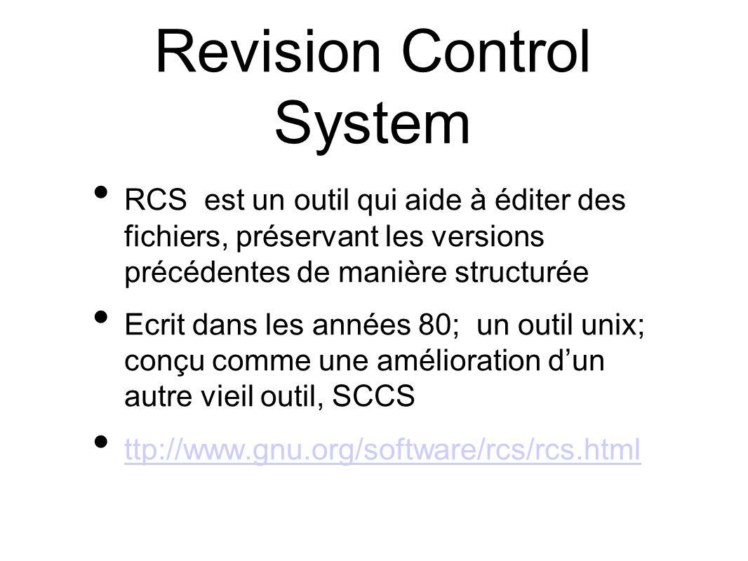 Revision Control System RCS est un outil qui aide à éditer des fichiers, préservant les versions précédentes de manière structurée Ecrit dans les années 80; un outil unix; conçu comme une amélioration dun autre vieil outil, SCCS ttp://www.gnu.org/software/rcs/rcs.html