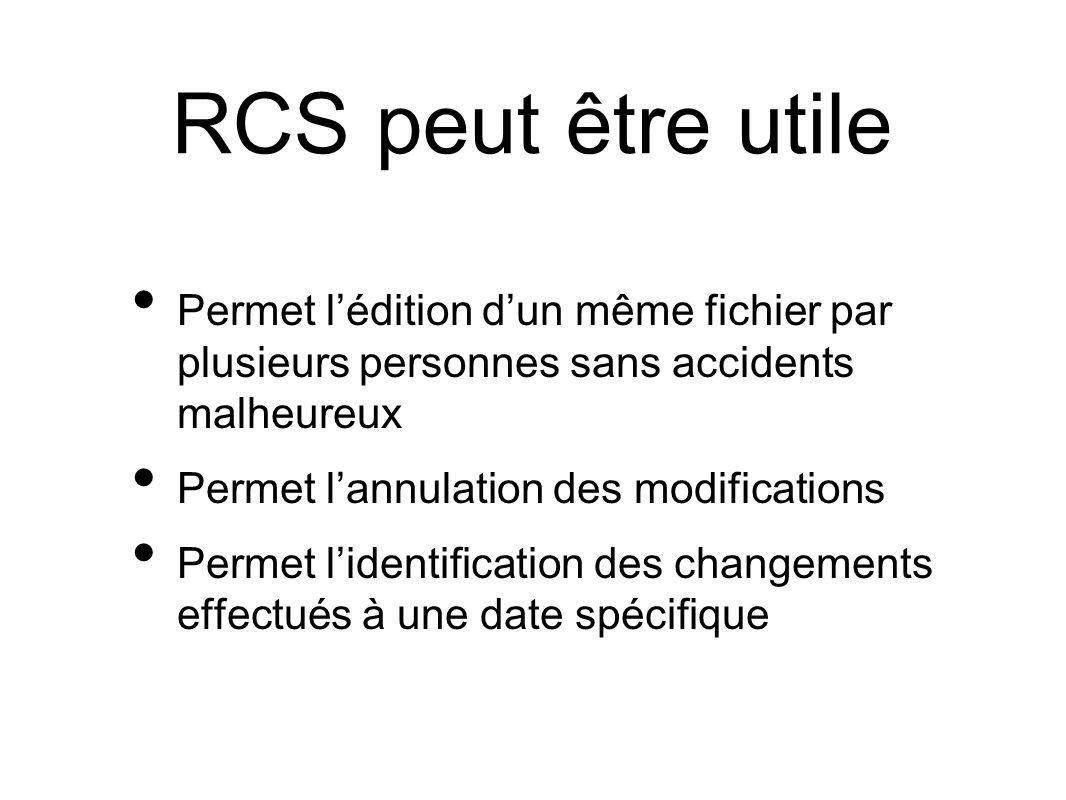 RCS peut être utile Permet lédition dun même fichier par plusieurs personnes sans accidents malheureux Permet lannulation des modifications Permet lidentification des changements effectués à une date spécifique