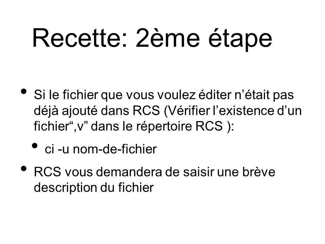Recette: 2ème étape Si le fichier que vous voulez éditer nétait pas déjà ajouté dans RCS (Vérifier lexistence dun fichier,v dans le répertoire RCS ): ci -u nom-de-fichier RCS vous demandera de saisir une brève description du fichier