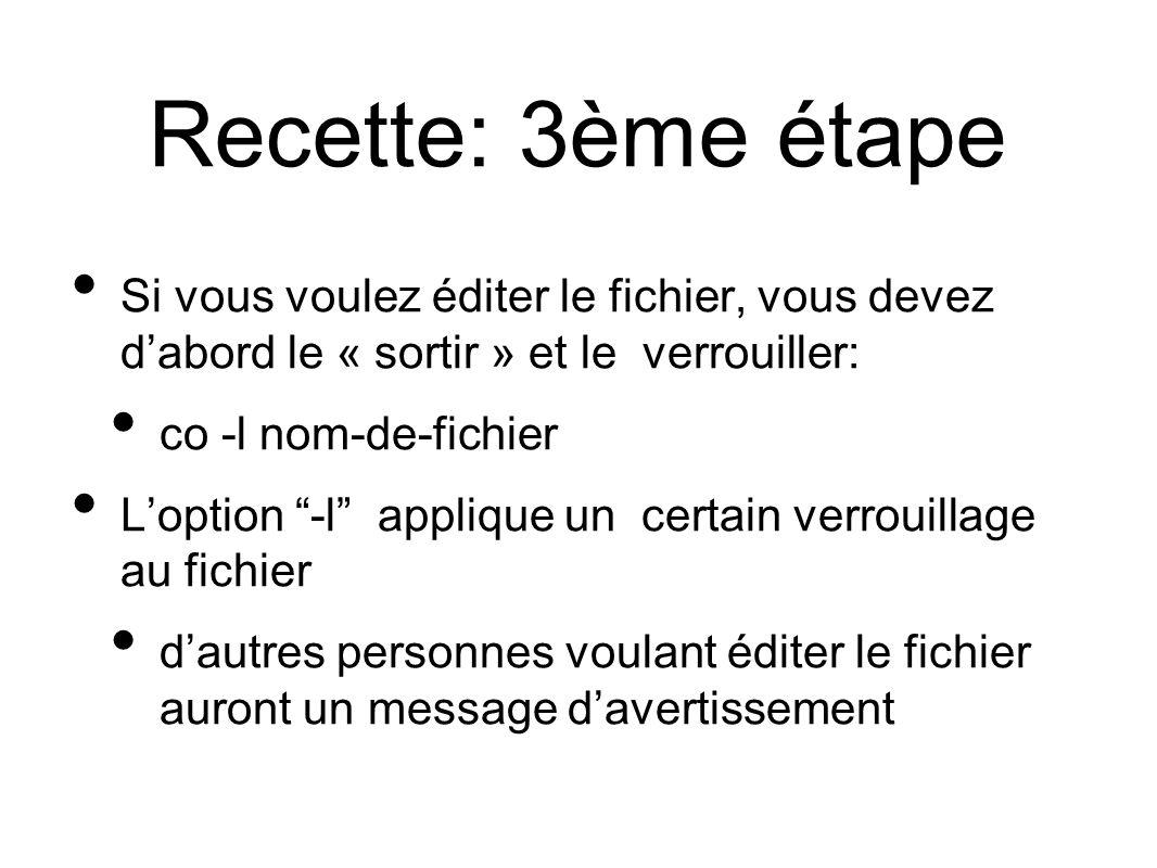 Recette: 3ème étape Si vous voulez éditer le fichier, vous devez dabord le « sortir » et le verrouiller: co -l nom-de-fichier Loption -l applique un certain verrouillage au fichier dautres personnes voulant éditer le fichier auront un message davertissement