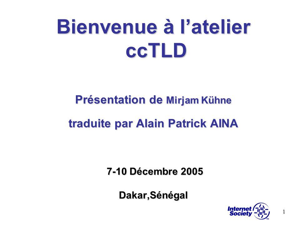 1 Bienvenue à latelier ccTLD Présentation de Mirjam Kühne traduite par Alain Patrick AINA 7-10 Décembre 2005 Dakar,Sénégal