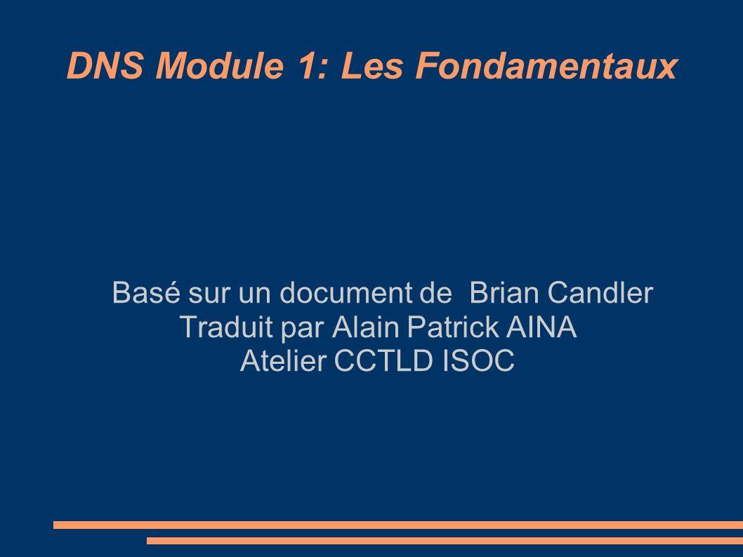 DNS Module 1: Les Fondamentaux Basé sur un document de Brian Candler Traduit par Alain Patrick AINA Atelier CCTLD ISOC
