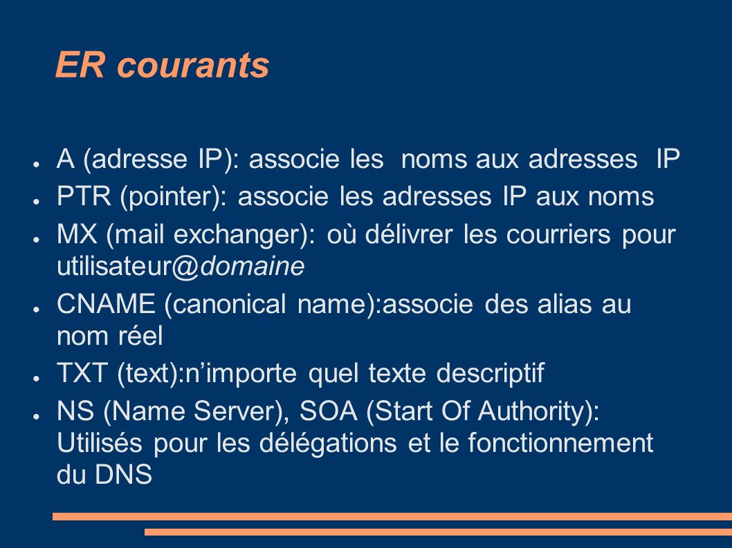 ER courants A (adresse IP): associe les noms aux adresses IP PTR (pointer): associe les adresses IP aux noms MX (mail exchanger): où délivrer les courriers pour utilisateur@domaine CNAME (canonical name):associe des alias au nom réel TXT (text):nimporte quel texte descriptif NS (Name Server), SOA (Start Of Authority): Utilisés pour les délégations et le fonctionnement du DNS