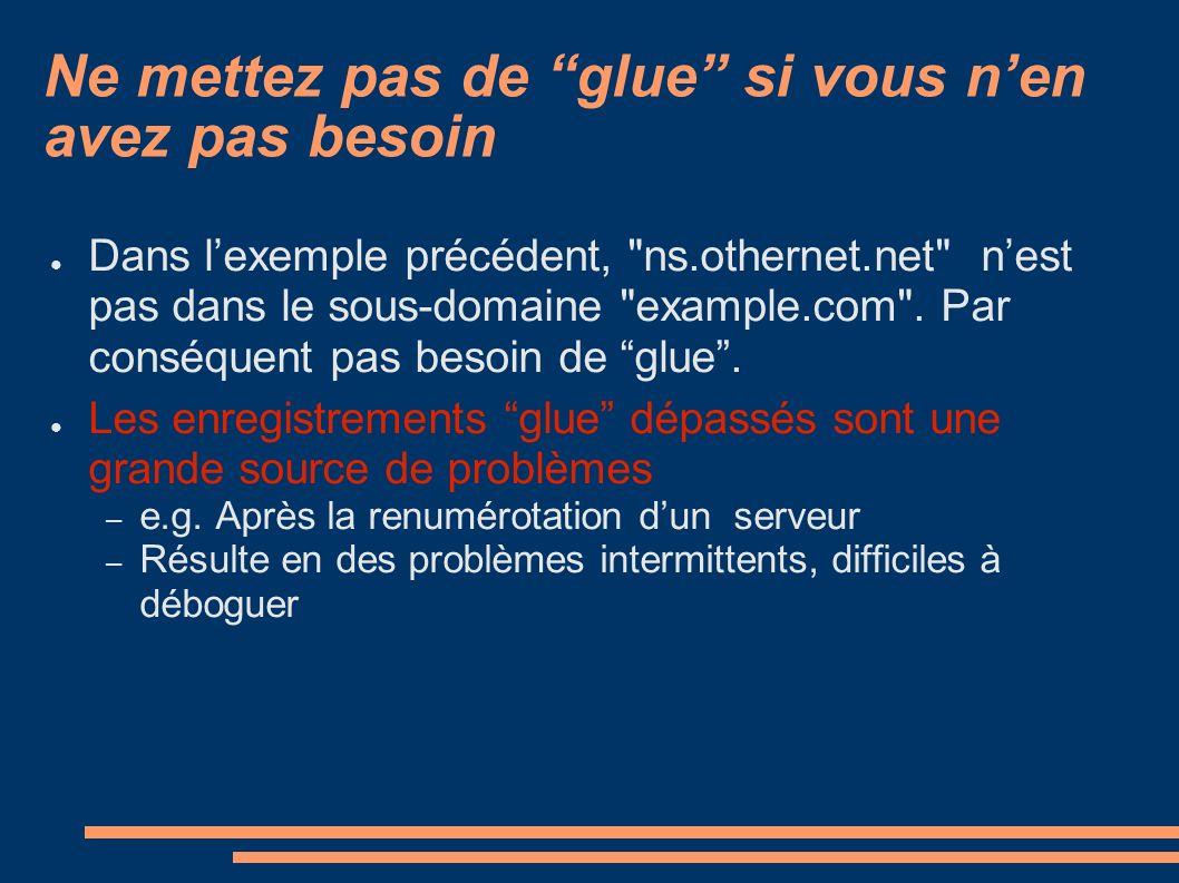 Ne mettez pas de glue si vous nen avez pas besoin Dans lexemple précédent, ns.othernet.net nest pas dans le sous-domaine example.com .