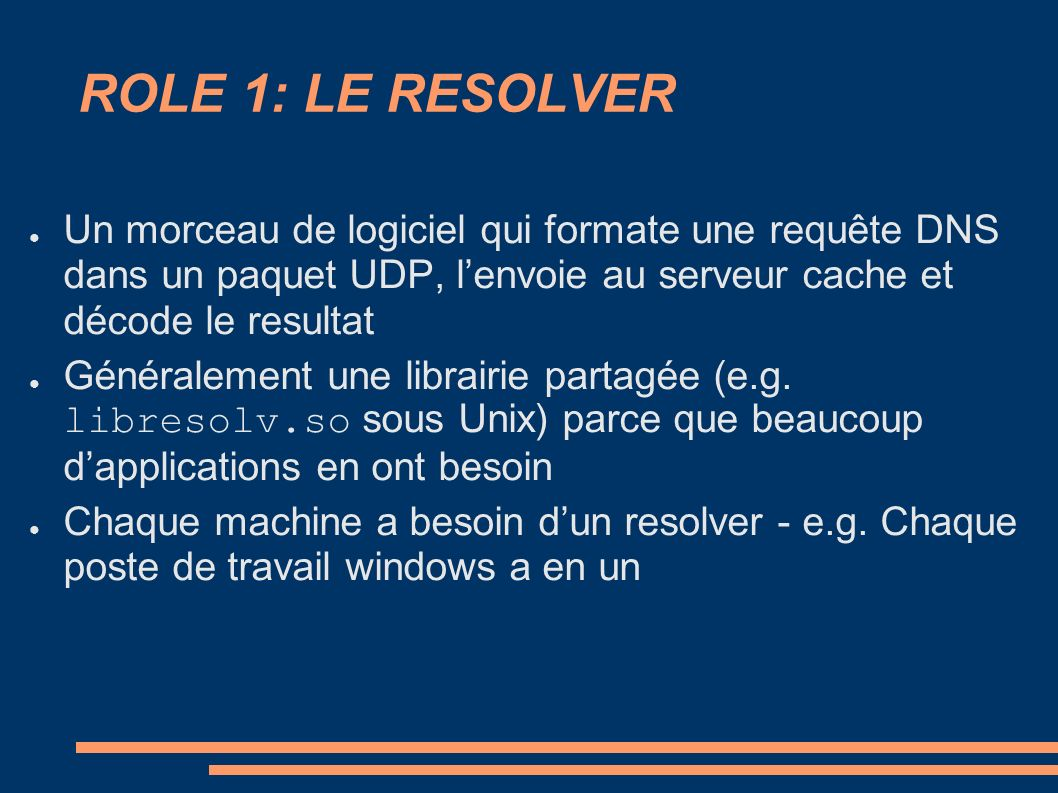ROLE 1: LE RESOLVER Un morceau de logiciel qui formate une requête DNS dans un paquet UDP, lenvoie au serveur cache et décode le resultat Généralement une librairie partagée (e.g.