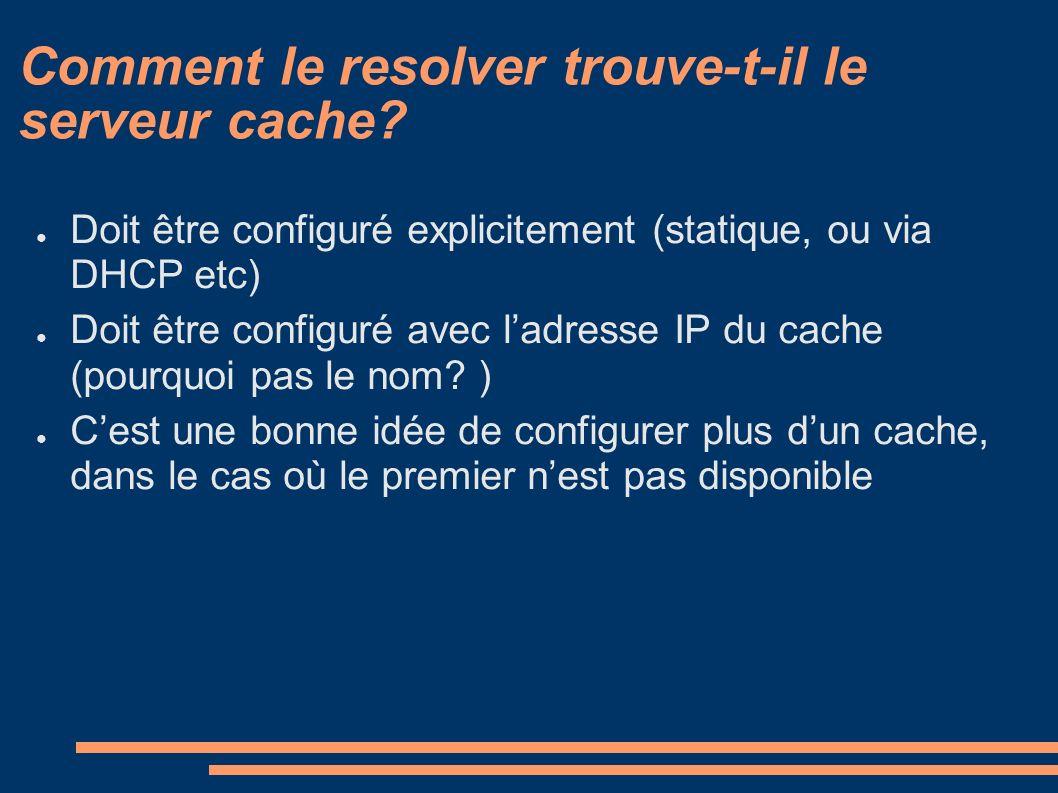 Comment le resolver trouve-t-il le serveur cache? Doit être configuré explicitement (statique, ou via DHCP etc) Doit être configuré avec ladresse IP d