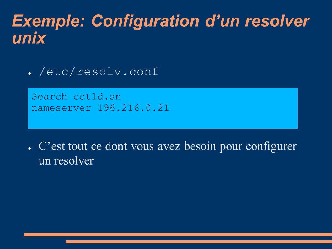 Exemple: Configuration dun resolver unix /etc/resolv.conf Cest tout ce dont vous avez besoin pour configurer un resolver Search cctld.sn nameserver 196.216.0.21