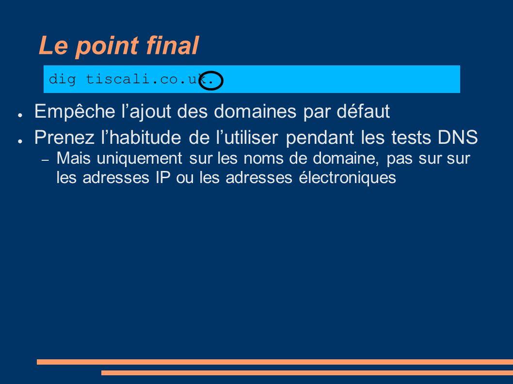 Le point final Empêche lajout des domaines par défaut Prenez lhabitude de lutiliser pendant les tests DNS – Mais uniquement sur les noms de domaine, p