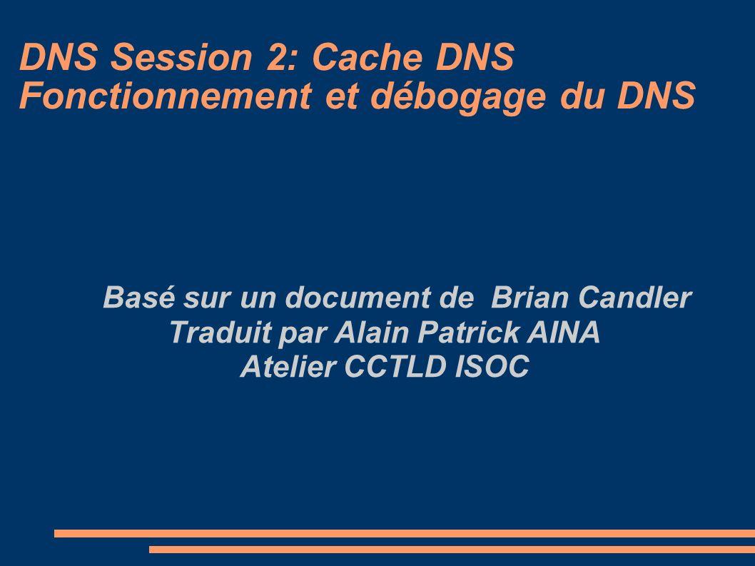 DNS Session 2: Cache DNS Fonctionnement et débogage du DNS Basé sur un document de Brian Candler Traduit par Alain Patrick AINA Atelier CCTLD ISOC