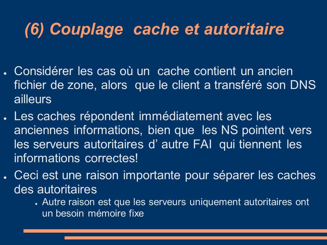 (6) Couplage cache et autoritaire Considérer les cas où un cache contient un ancien fichier de zone, alors que le client a transféré son DNS ailleurs