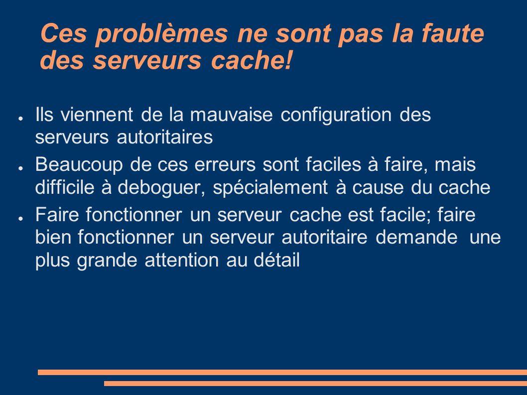 Ces problèmes ne sont pas la faute des serveurs cache! Ils viennent de la mauvaise configuration des serveurs autoritaires Beaucoup de ces erreurs son