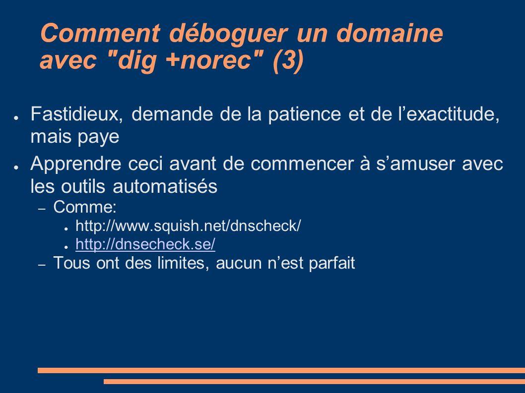 Comment déboguer un domaine avec dig +norec (3) Fastidieux, demande de la patience et de lexactitude, mais paye Apprendre ceci avant de commencer à samuser avec les outils automatisés – Comme: http://www.squish.net/dnscheck/ http://dnsecheck.se/ – Tous ont des limites, aucun nest parfait