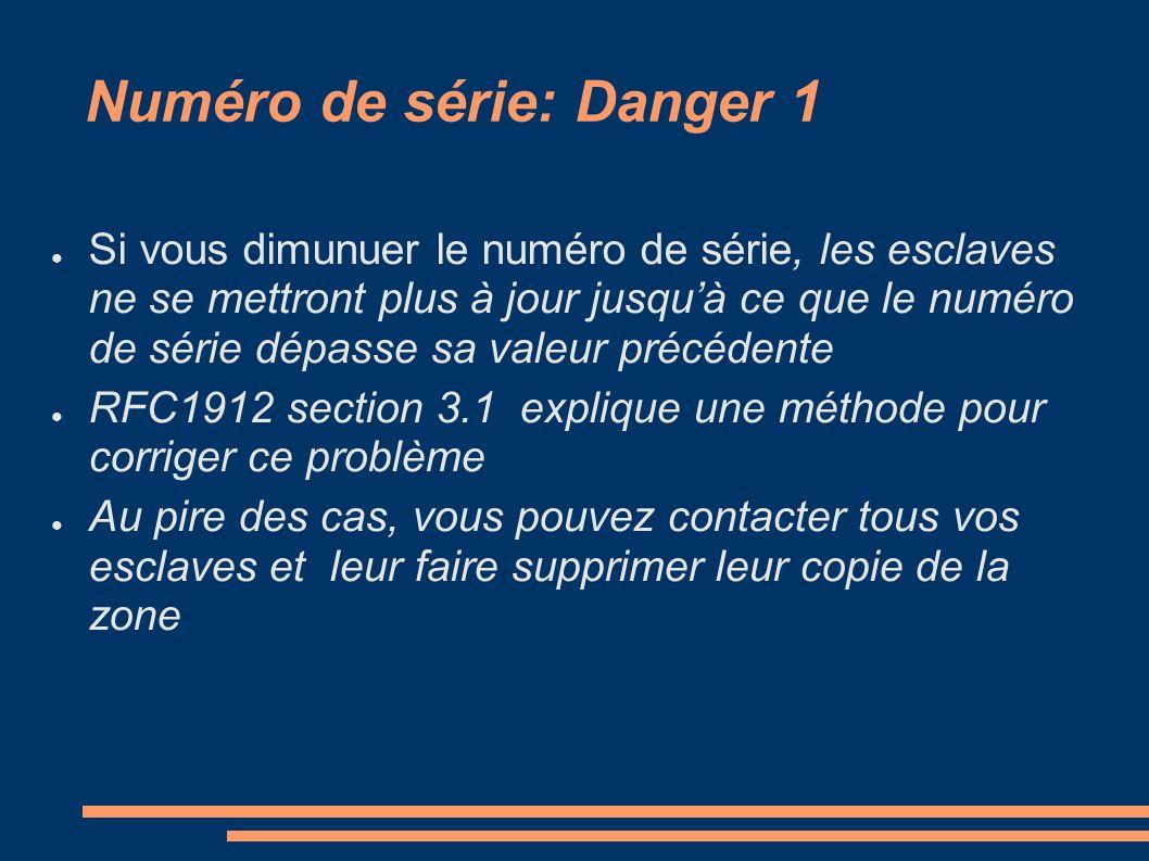 Numéro de série: Danger 1 Si vous dimunuer le numéro de série, les esclaves ne se mettront plus à jour jusquà ce que le numéro de série dépasse sa valeur précédente RFC1912 section 3.1 explique une méthode pour corriger ce problème Au pire des cas, vous pouvez contacter tous vos esclaves et leur faire supprimer leur copie de la zone