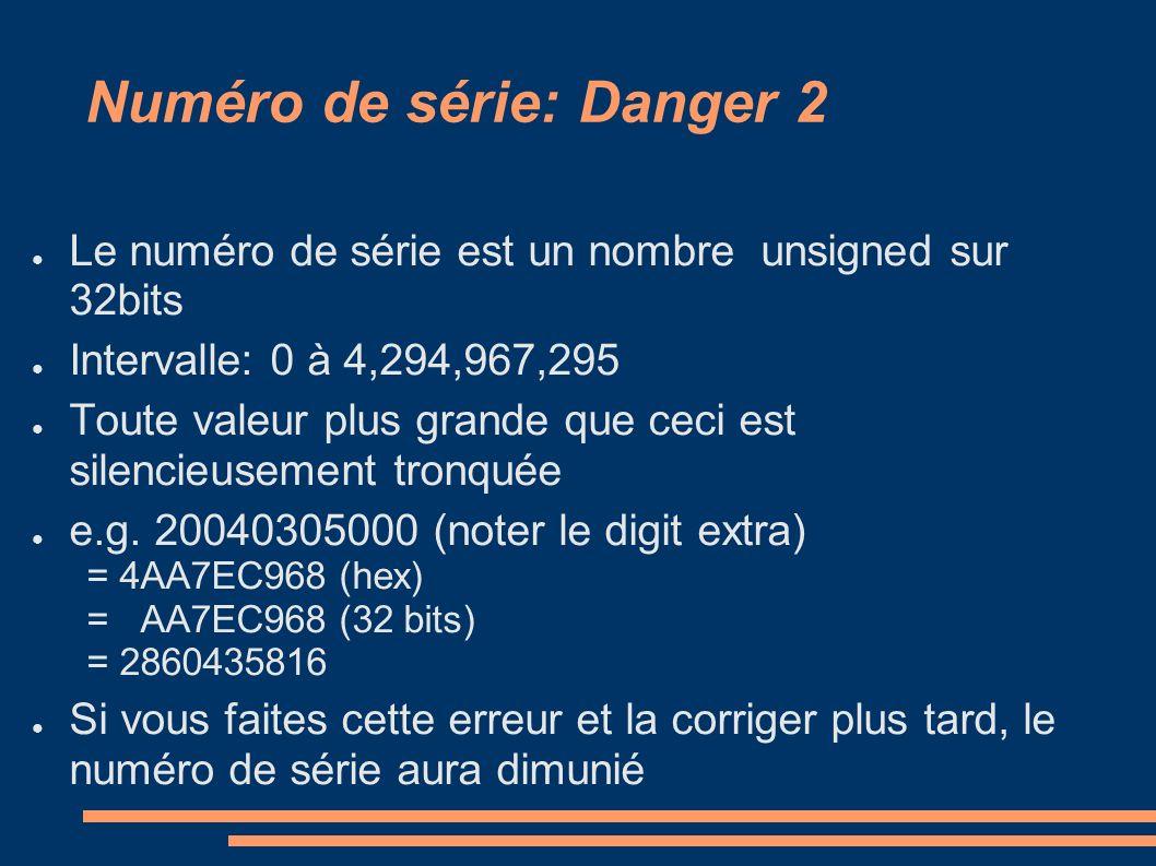Numéro de série: Danger 2 Le numéro de série est un nombre unsigned sur 32bits Intervalle: 0 à 4,294,967,295 Toute valeur plus grande que ceci est silencieusement tronquée e.g.