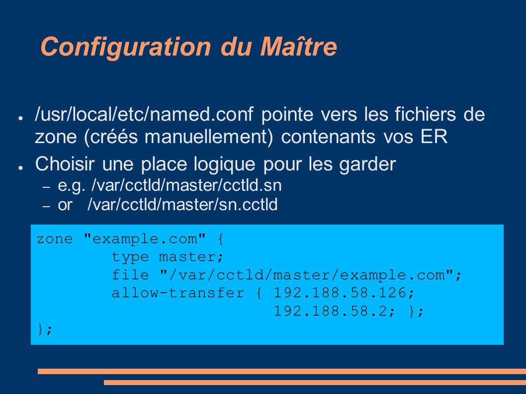 Configuration du Maître /usr/local/etc/named.conf pointe vers les fichiers de zone (créés manuellement) contenants vos ER Choisir une place logique pour les garder – e.g.