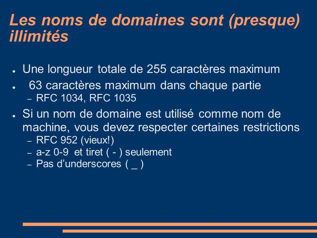 Les noms de domaines sont (presque) illimités Une longueur totale de 255 caractères maximum 63 caractères maximum dans chaque partie – RFC 1034, RFC 1035 Si un nom de domaine est utilisé comme nom de machine, vous devez respecter certaines restrictions – RFC 952 (vieux!) – a-z 0-9 et tiret ( - ) seulement – Pas dunderscores ( _ )