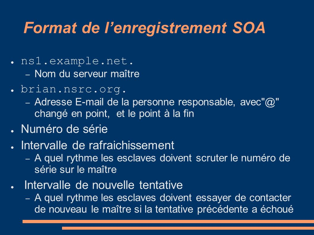 Format de lenregistrement SOA ns1.example.net. – Nom du serveur maître brian.nsrc.org. – Adresse E-mail de la personne responsable, avec