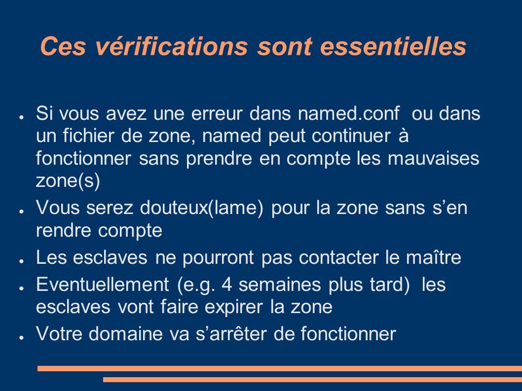 Ces vérifications sont essentielles Si vous avez une erreur dans named.conf ou dans un fichier de zone, named peut continuer à fonctionner sans prendr