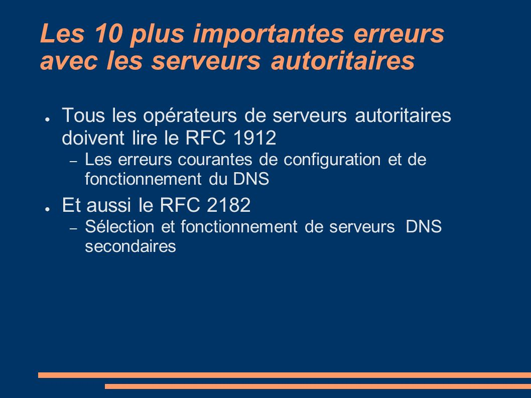 Les 10 plus importantes erreurs avec les serveurs autoritaires Tous les opérateurs de serveurs autoritaires doivent lire le RFC 1912 – Les erreurs courantes de configuration et de fonctionnement du DNS Et aussi le RFC 2182 – Sélection et fonctionnement de serveurs DNS secondaires