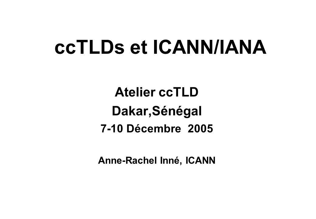 ccTLDs et ICANN/IANA Atelier ccTLD Dakar,Sénégal 7-10 Décembre 2005 Anne-Rachel Inné, ICANN