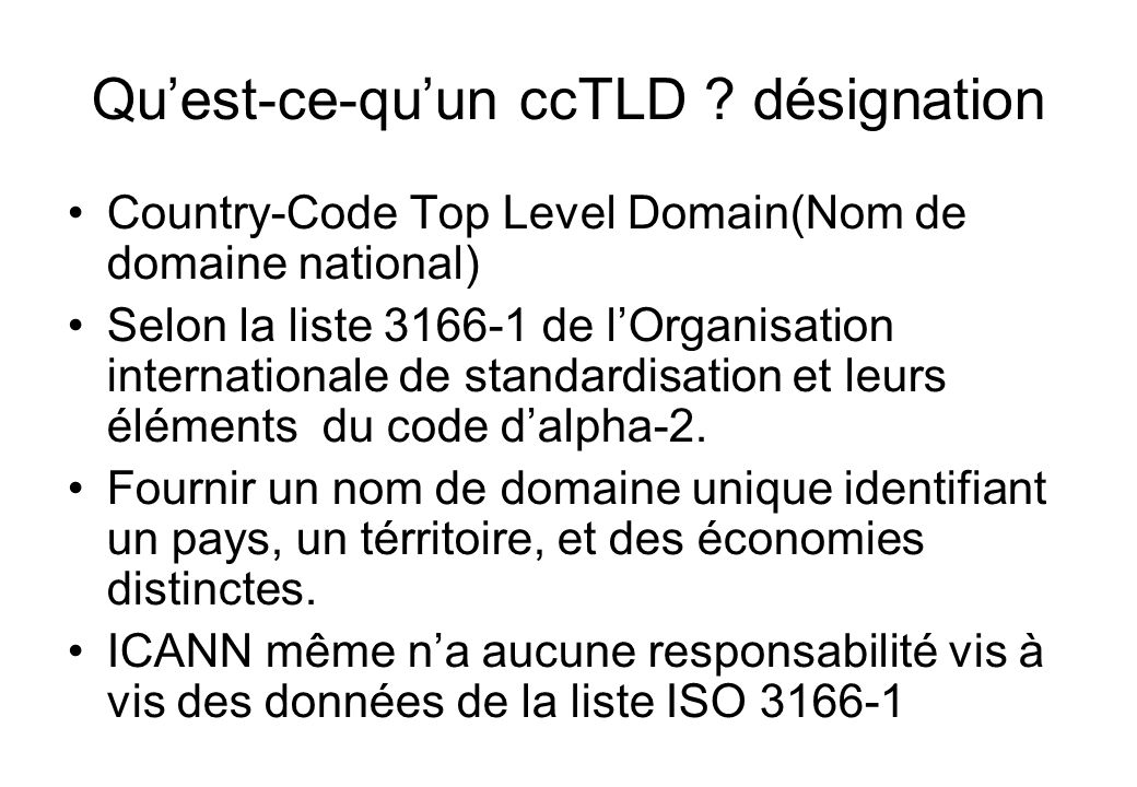 Quest-ce-quun ccTLD ? désignation Country-Code Top Level Domain(Nom de domaine national) Selon la liste 3166-1 de lOrganisation internationale de stan